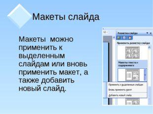 Макеты слайда  Макеты можно применить к выделенным слайдам или вновь примен
