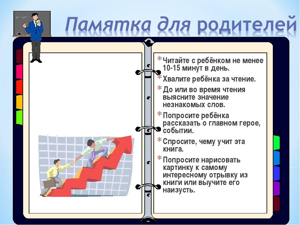 Читайте с ребёнком не менее 10-15 минут в день. Хвалите ребёнка за чтение. До...