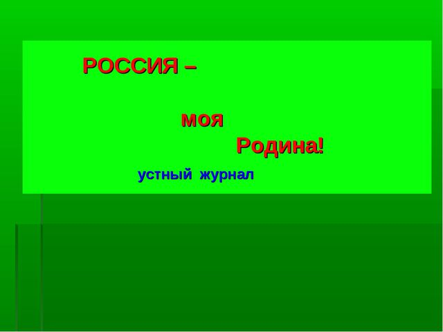 РОССИЯ – моя Родина! устный журнал
