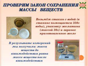 ПРОВЕРИМ ЗАКОН СОХРАНЕНИЯ МАССЫ ВЕЩЕСТВ Возьмём стакан с водой (в стакане пом