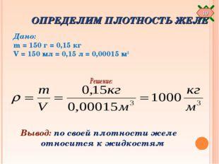 ОПРЕДЕЛИМ ПЛОТНОСТЬ ЖЕЛЕ Дано: m = 150 г = 0,15 кг V = 150 мл = 0,15 л = 0,0