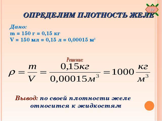 ОПРЕДЕЛИМ ПЛОТНОСТЬ ЖЕЛЕ Дано: m = 150 г = 0,15 кг V = 150 мл = 0,15 л = 0,0...