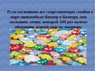 Если поставить все существующие сегодня в мире автомобили бампер к бамперу,