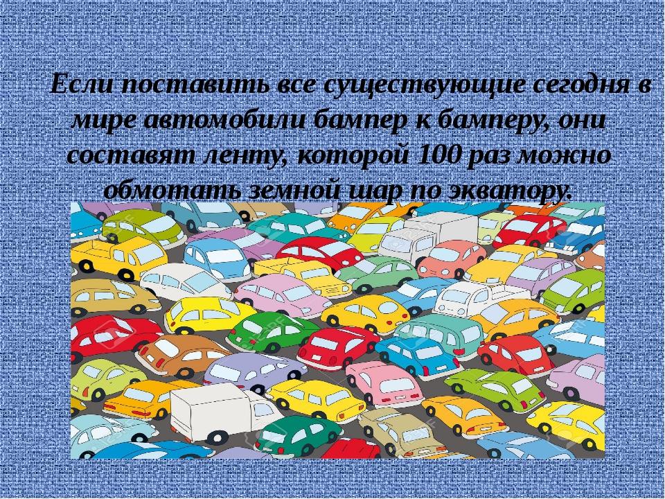 Если поставить все существующие сегодня в мире автомобили бампер к бамперу,...