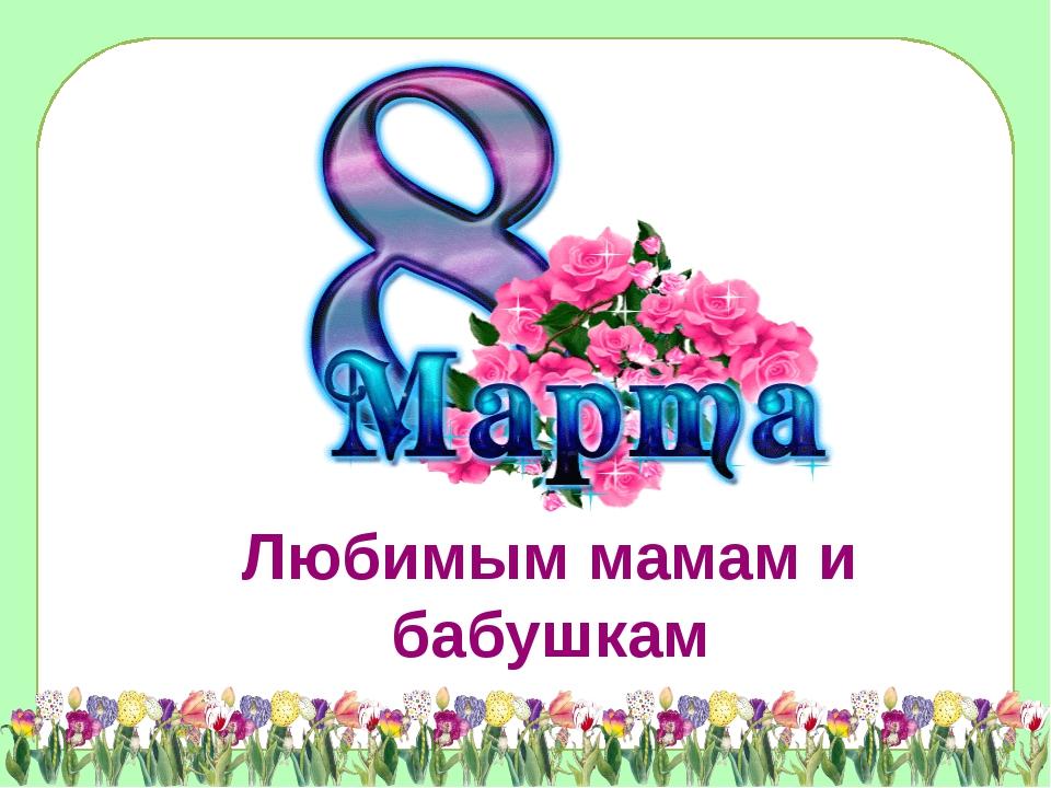 Любимым мамам и бабушкам