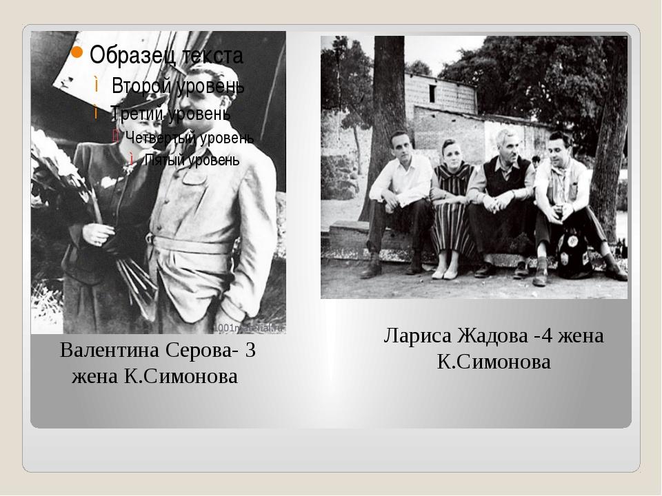 Лариса Жадова -4 жена К.Симонова Валентина Серова- 3 жена К.Симонова