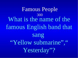 """Famous People 300  What is the name of the famous English band that sang """"Ye"""
