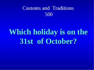 Customs and Traditions 500 Which holiday is on the 31st of October?