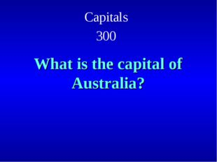Capitals 300 What is the capital of Australia?