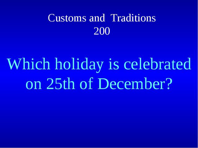 Customs and Traditions 200 Which holiday is celebrated on 25th of December?