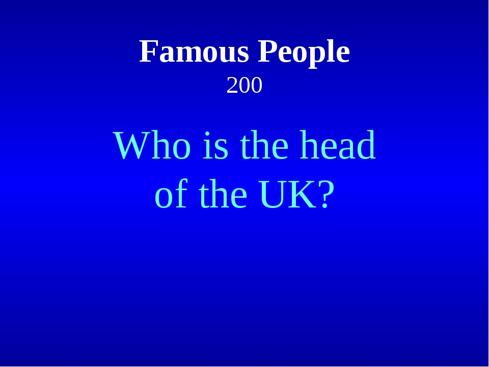 Famous People 200 Who is the head of the UK?