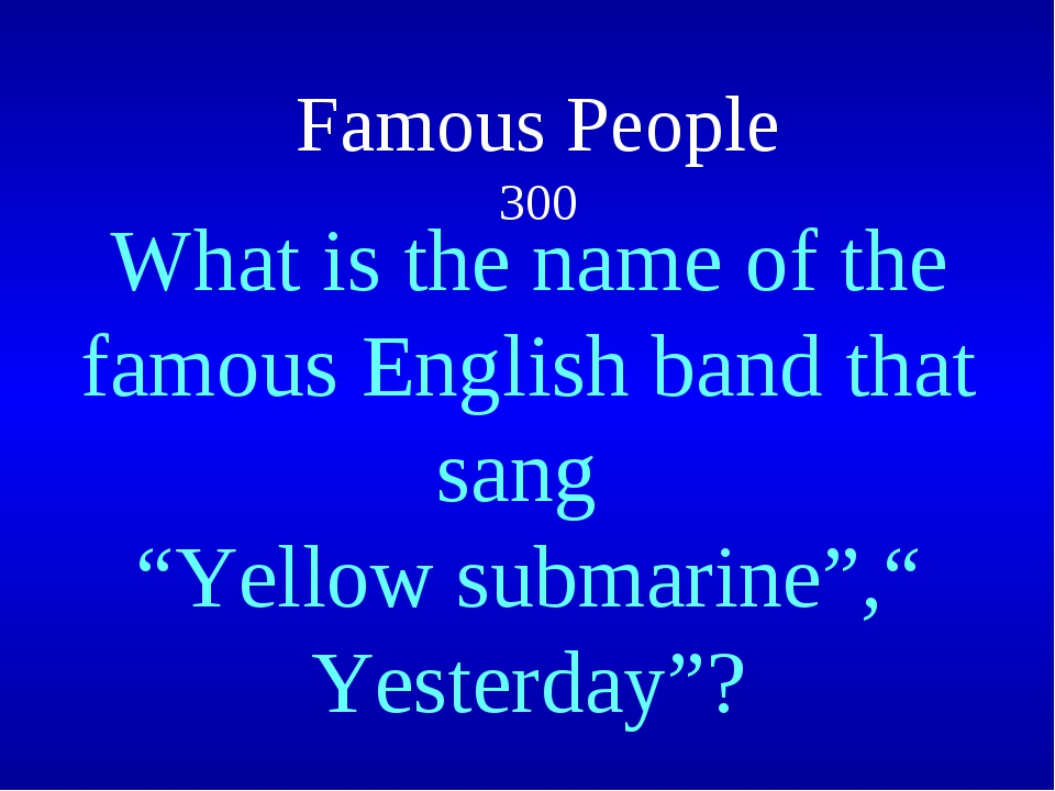 """Famous People 300  What is the name of the famous English band that sang """"Ye..."""