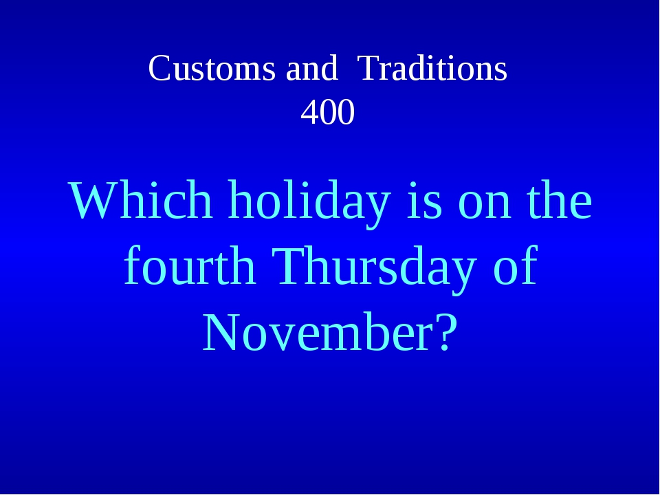Customs and Traditions 400 Which holiday is on the fourth Thursday of November?