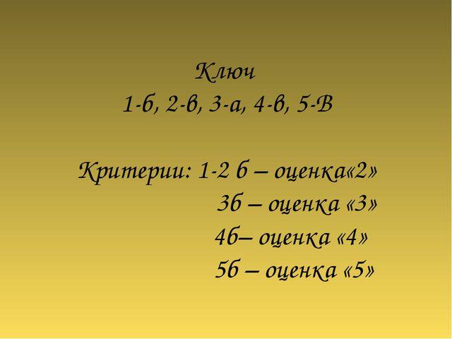 Ключ 1-б, 2-в, 3-а, 4-в, 5-В Критерии: 1-2 б – оценка«2» 3б – оценка «3» 4б–...