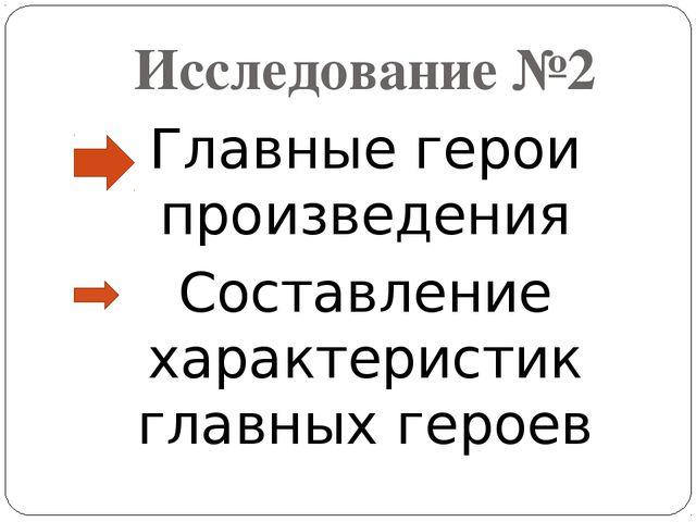 Исследование №2 Главные герои произведения Составление характеристик главных...