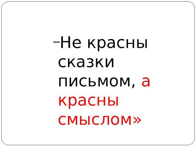 Не красны сказки письмом, а красны смыслом»