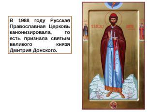 В 1988 году Русская Православная Церковь канонизировала, то есть признала свя