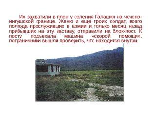 Их захватили в плен у селения Галашки на чечено-ингушской границе. Женю и ещ