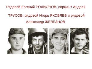 Рядовой Евгений РОДИОНОВ, сержант Андрей ТРУСОВ, рядовой Игорь ЯКОВЛЕВ и рядо