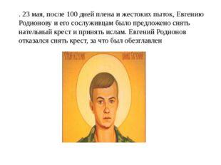 . 23 мая, после 100 дней плена и жестоких пыток, Евгению Родионову и его сосл