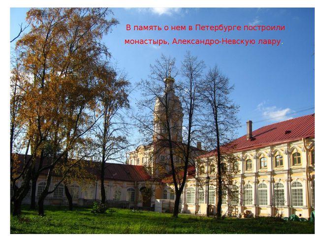 В память о нем в Петербурге построили монастырь, Александро-Невскую лавру.