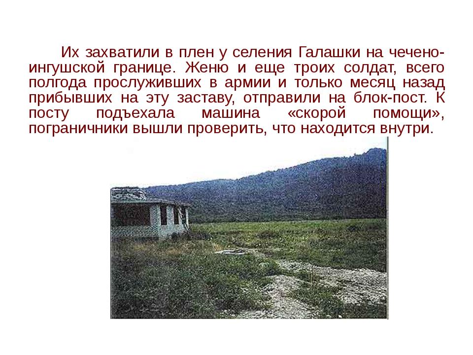 Их захватили в плен у селения Галашки на чечено-ингушской границе. Женю и ещ...