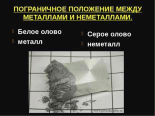 ПОГРАНИЧНОЕ ПОЛОЖЕНИЕ МЕЖДУ МЕТАЛЛАМИ И НЕМЕТАЛЛАМИ. Белое олово металл Серое