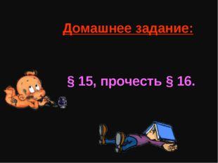 Домашнее задание: § 15, прочесть § 16.