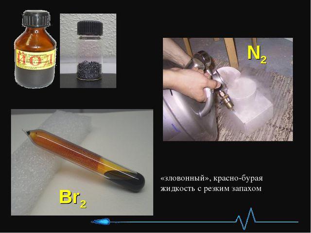 Br2 N2 «зловонный», красно-бурая жидкость с резким запахом