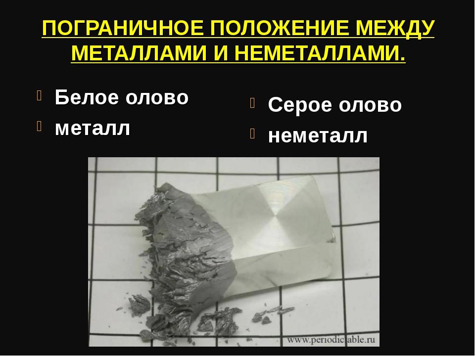 ПОГРАНИЧНОЕ ПОЛОЖЕНИЕ МЕЖДУ МЕТАЛЛАМИ И НЕМЕТАЛЛАМИ. Белое олово металл Серое...