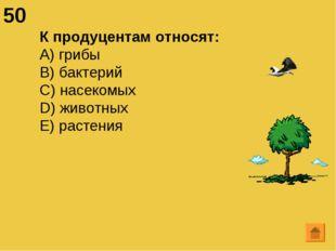 50 К продуцентам относят: А) грибы B) бактерий C) насекомых D) животных E) ра