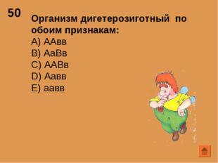 50 Организм дигетерозиготный по обоим признакам: А) ААвв B) АаВв C) ААВв D) А