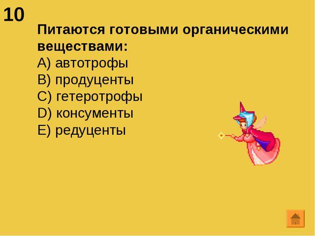 10 Питаются готовыми органическими веществами: А) автотрофы B) продуценты C)...