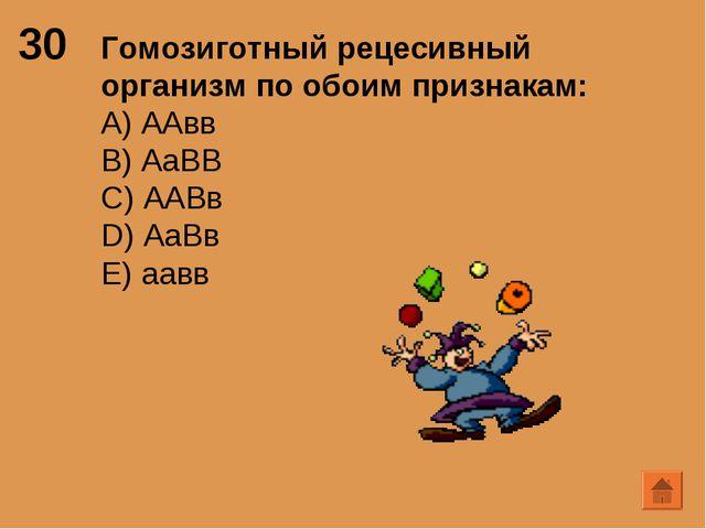 30 Гомозиготный рецесивный организм по обоим признакам: А) ААвв B) АаВВ C) АА...