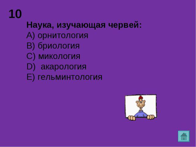 10 Наука, изучающая червей: А) орнитология B) бриология C) микология D) акаро...
