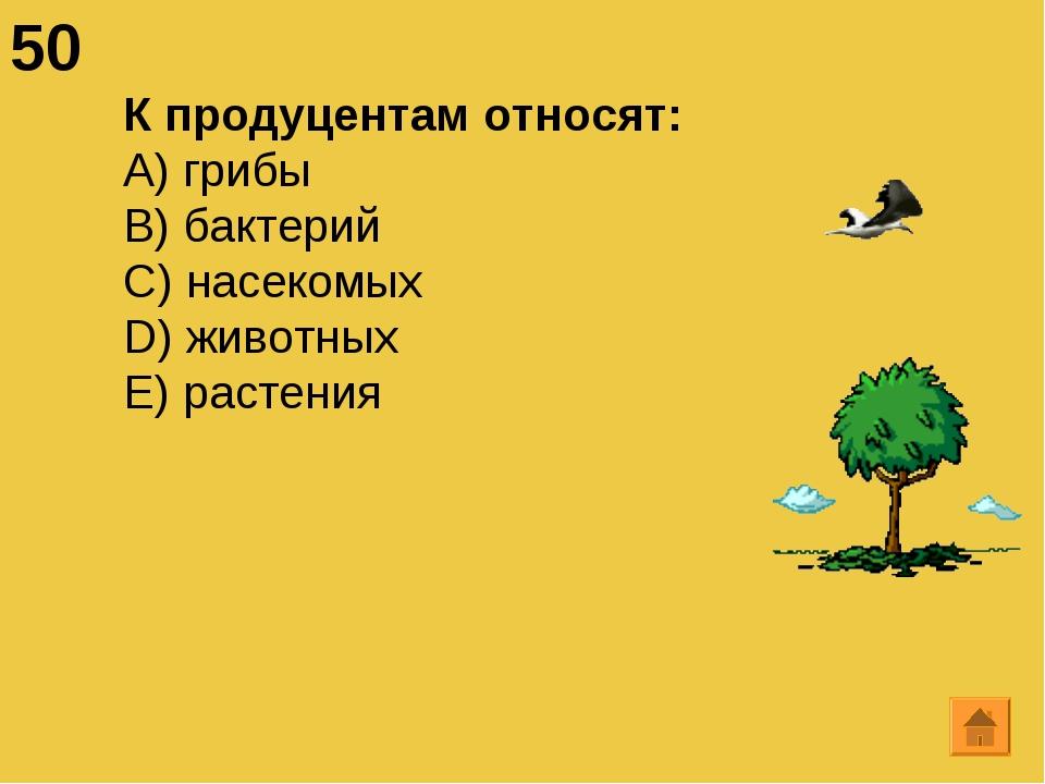50 К продуцентам относят: А) грибы B) бактерий C) насекомых D) животных E) ра...