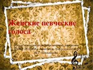 Женские певческие голоса Автор: преподаватель теоретических дисциплин МБОУ ДО