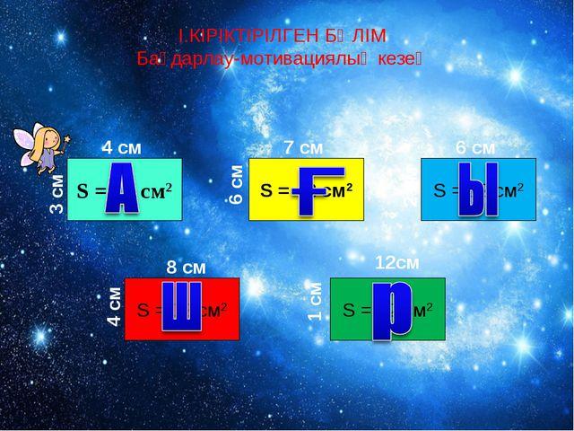 І.КІРІКТІРІЛГЕН БӨЛІМ Бағдарлау-мотивациялық кезең S = 12 cм2 4 см 3 см S = 4...