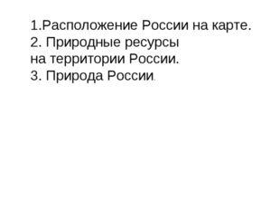 1.Расположение России на карте. 2. Природные ресурсы на территории России. 3.