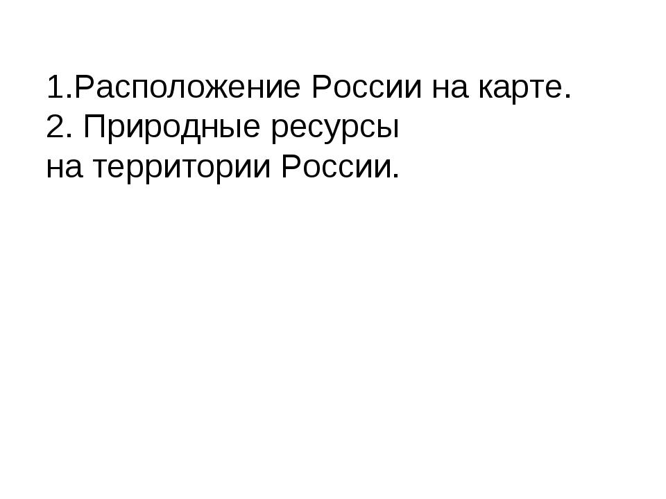 1.Расположение России на карте. 2. Природные ресурсы на территории России.