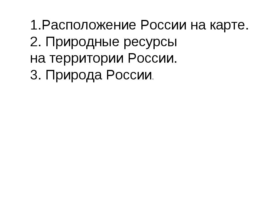 1.Расположение России на карте. 2. Природные ресурсы на территории России. 3....