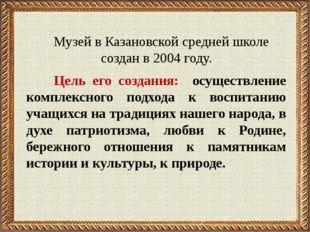 Музей в Казановской средней школе создан в 2004 году. Цель его создания: осу