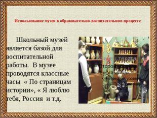 Использование музея в образовательно-воспитательном процессе Школьный музей я