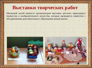 Выставки творческих работ Школьный музей является организатором выставок детс