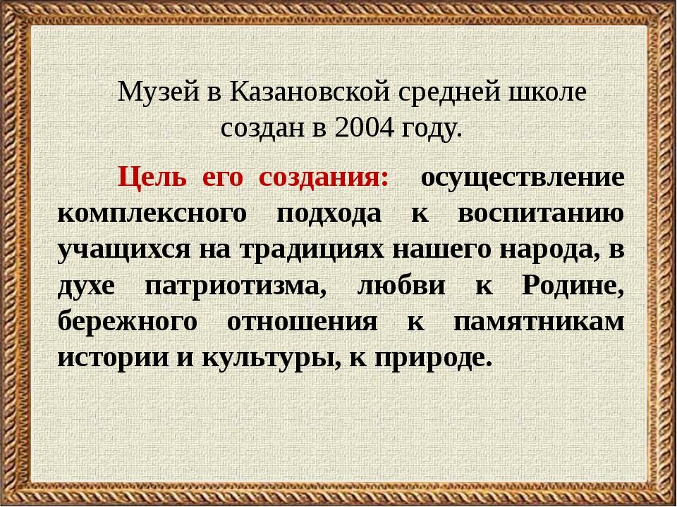 Музей в Казановской средней школе создан в 2004 году. Цель его создания: осу...