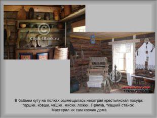 В бабьем куту на полках размещалась нехитрая крестьянская посуда: горшки, ков