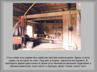 Угол слева или справа был рабочим местом хозяина дома. Здесь стояла лавка, на
