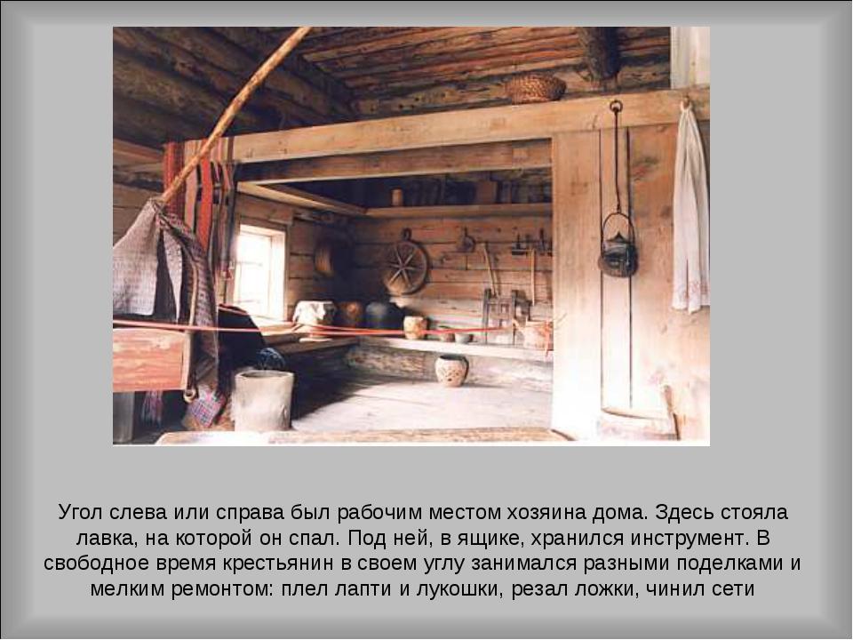 Угол слева или справа был рабочим местом хозяина дома. Здесь стояла лавка, на...