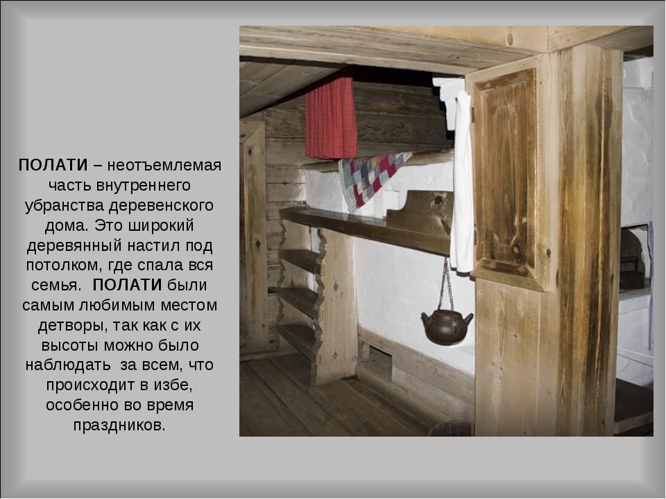 ПОЛАТИ – неотъемлемая часть внутреннего убранства деревенского дома. Это широ...