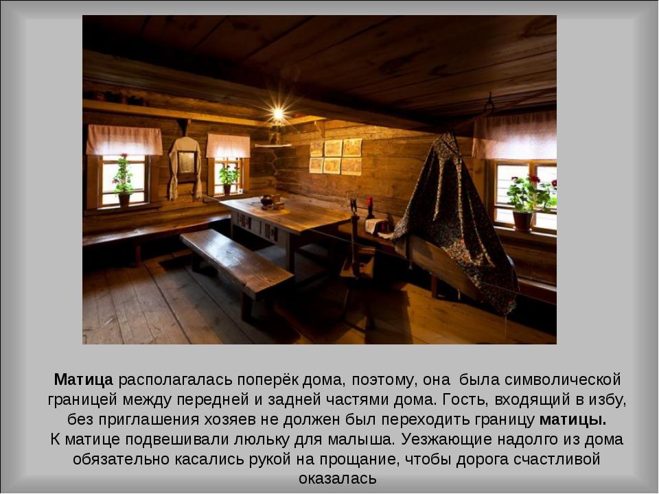 Матица располагалась поперёк дома, поэтому, она была символической границей м...